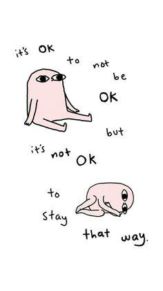 it's ok to not be ok, but it's not ok staying that way