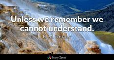 Unless we remember we cannot understand. - E. M. Forster #brainyquote #QOTD #remember #wisdom Voltaire Quotes, Fear Quotes, Song Quotes, Music Quotes, Life Quotes, Funny Quotes, Inspirational Quotes For Teens, Unique Quotes, Clint Eastwood Quotes