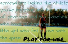 """Somewhere behind the athlete you've become, the hours of practice and the coaches who have pushed you, is a little girl who fell in love with the game.. PLAY FOR HER."" ♥"