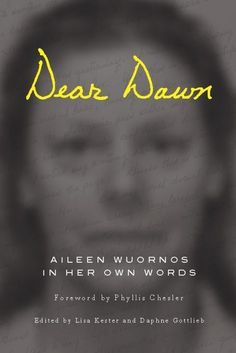 While on death row, Wuornos wrote ten years worth of letters to her childhood friend Dawn Botkins, which editors Lisa Kester and Daphne Gottlieb have collected in the book Dear Dawn: Wuornos in Her Own Words, published in June 2012 by Soft Skull.