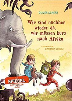 Wir sind nachher wieder da, wir müssen kurz nach Afrika: Amazon.de: Oliver Scherz, Barbara Scholz: Bücher
