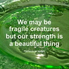 We may be fragile creatures, but our strength is a beautiful thing.