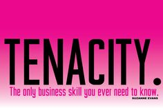 """""""Tenacity. The only business skill you ever need to know."""" -Suzanne Evans"""