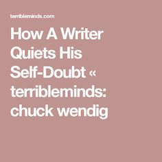 How A Writer Quiets His Self-Doubt « terribleminds: chuck wendig