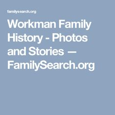 Workman Family History - Photos and Stories — FamilySearch.org