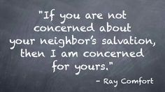 """Ray Comfort said, """"If you are not concerned about your neighbor's salvation, then I am concerned for yours."""" - Jesus said in John 13:35 """"By this shall all men know that ye are My disciples, if ye have love one to another."""" - HOW MUCH DO YOU REALLY LOVE IF YOU WONT SHARE THE GOSPEL WITH THE LOST?"""