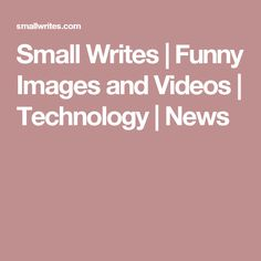 Small Writes | Funny Images and Videos | Technology | News