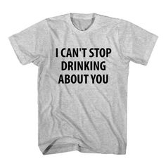 e14fd0659ec5e T-Shirt I Can t Stop Drinking About You unisex mens womens S