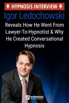 Interview With A Hypnotist: From Lawyer To Hypnotist – Igor Ledochowski Shares His Journey & How He Created Conversational Hypnosis