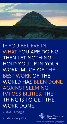If you believe in what you are doing then let nothing hold you up in your work. Much of the best work of the world has been done against seeming impossibilities...-Dale Carnegie