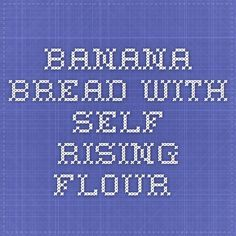 Banana Bread with Self Rising Flour