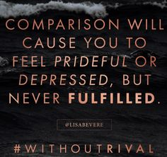 Comparison will cause you to be prideful or depressed but never fulfilled. Don't compare! You're perfect, awesome, beautiful the way you are. Lisa Bevere new book Without Rival #WithoutRival #LisaBevere