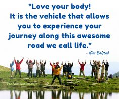"""Love your body! It is the vehicle that allows you to experience your journey along this awesome road we call life."" - Kim Balstad"