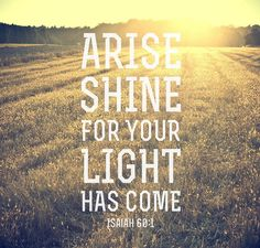 """""""Isaiah 60:1 (HCSB) Arise, shine, for your light has come, and the glory of the LORD shines over you. """""""