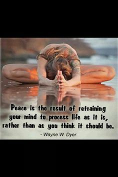 Peace is the result of retraining your mind to process life as it is, rather than as you think it should be. (Wayne W.Dyer)