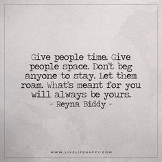 Live Life Happy: Give people time. Give people space. Don't beg anyone to stay. Let them roam. What's meant for you will always be yours. - Reyna Biddy