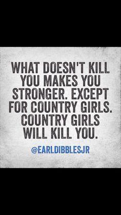Country girls will kill you... straight up. With my Beretta Nano :)