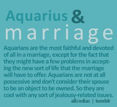 Aquarius & Marriage: Aquarians are the most faithful and devoted of all in a marriage, except for the fact they might have a few problems in accepting the new sort of life that the marriage will have to offer. Aquarians are not at all possessive and don't consider their spouse to be an object to be owned. So they are cool with any soft jealousy-related issues.