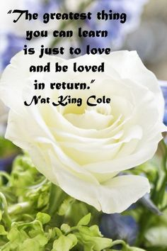 """The greatest thing you can learn, is just to love and be loved in return.""  Nat King Cole -- Explore quotes on the grace and power of life's journey at http://www.examiner.com/article/travel-a-road-of-literate-quotes-about-the-journey"