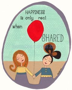 Happiness is only real when shared...