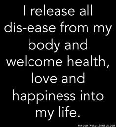 I release all dis-ease from my body and welcome health, love and happiness into my life.
