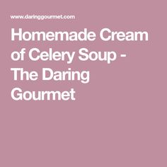 Homemade Cream of Celery Soup - The Daring Gourmet