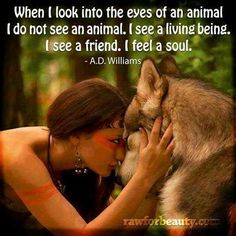 """""""When I look into the eyes of an animal, I do not see an animal. I see a living being. I see a friend. I feel a soul."""""""