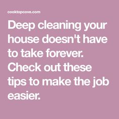 Deep cleaning your house doesn't have to take forever. Check out these tips to make the job easier.