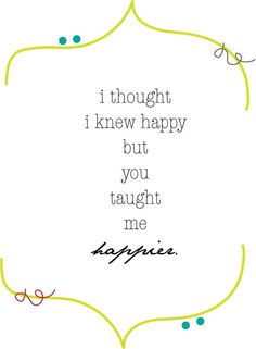 i thought i knew happy but you taught me happier. great saying for a page about my babies!