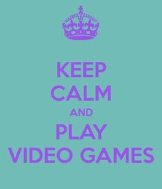 Keep calm and play video games)