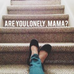 Sometimes being a mom is the loneliest thing.