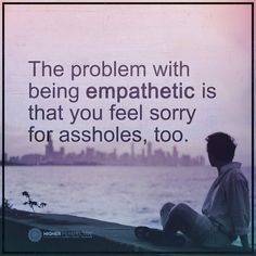 problem quotes the problem with being empathetic is that you feel sorry for assholes too.