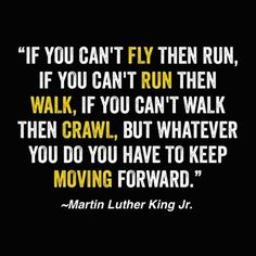 """If you can't fly then run, if you can't run then walk, if you can't walk then crawl, but whatever you do you have to keep moving forward."" - #Martin Luther King Jr. No matter how slow you are going, just keep pushing on. You'll get there and things will be better."