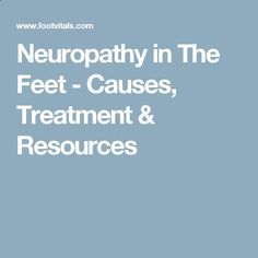 Neuropathy in The Feet - Causes, Treatment  Resources