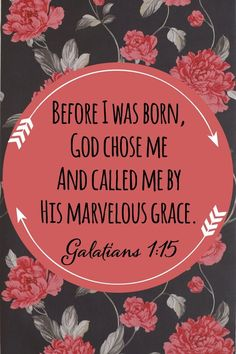 Before I was born, God chose me and called me by His marvelous grace. Galations 1:15