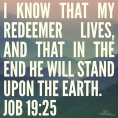 I know that my Redeemer lives, and that in the end he will stand upon the earth. http://www.biblestudytools.com/job/19-25.html