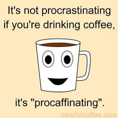 "YES !!!!! ....LOVE THIS !!!!! :)))))))) ............... I am a professional "" PROCAFFINATER !!!!"