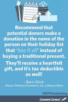 """Recommend that potential donors make a donation in the name of the person on their holiday list that """"has it all"""" instead of buying a traditional present. They'll receive a heartfelt gift, and it's tax deductible as well! - Barri Glick, @allyson4rare #nonprofit #marketing #fundraising #GivingTuesday"""