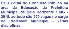 A Prefeitura Municipal de Belo Horizonte/MG, faz saber da abertura de concurso para provimento de 350 (trezentas e cinquenta) vagas no cargo de Professor Municipal, nas áreas: Artes (46), Ciências e Biologia (88), História (83) e Língua Portuguesa (133), para compor a rede municipal de ensino. A escolaridade exigida as especialidades são em curso de graduação com licenciatura na área a lecionar. O provento oferecido é de R$ 2.092,22, por jornada semanal de trabalho de 22 horas e 30 minutos.