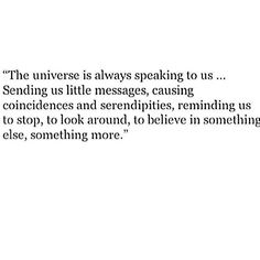 The universe is always speaking to us... sending us little messages,  causing coincidences and serendipities, reminding us to stop, to pay attention,  to believe in something else, something more.
