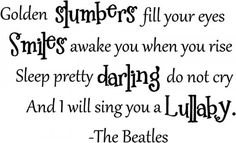 Golden slumbers fill your eyes Smiles awake you when you rise Sleep pretty darling do not cry And I will sing you a lullaby -The Beatles cute wall quotes sayings art vinyl decal **would be cute on a kid's wall** Beatles Nursery, Scrapbook Quotes, Wall Quotes, Wall Sayings, Sign Quotes, Cute Quotes, Vinyl Decals, Pvc Vinyl, Wall Stickers