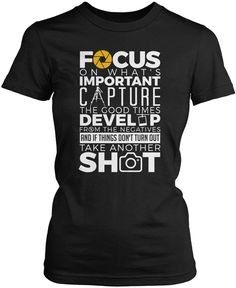Focus on what's important. Capture the good times. Develop from the negatives and if things don't turn out take another shot! The perfect t-shirt for any proud photographer! Order yours today. Premium