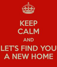 Keep calm and let s find you a new home more