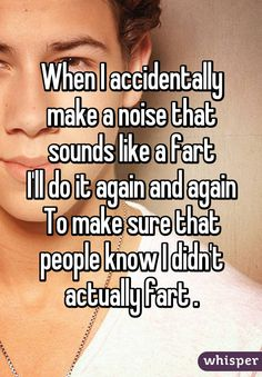 """When I accidentally make a noise that sounds like a fartI'll do it again and againTo make sure that people know I didn't actually fart"""