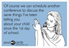 Of course we can schedule another conference to discuss the same things I've been telling you about your child since the 1st day of school.   Teacher Week Ecard   someecards.com