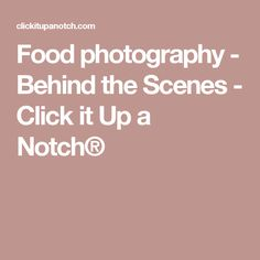 Food photography - Behind the Scenes - Click it Up a Notch®