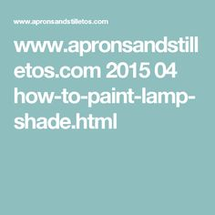 www.apronsandstilletos.com 2015 04 how-to-paint-lamp-shade.html