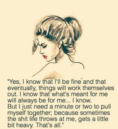 I know that what's meant for me will always be for me... I know. But I just need a minute or two to pull myself together; because sometimes the shit life throws at me, gets a little bit heavy. That's all.