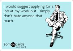 Funny Workplace Ecard: I would suggest applying for a job at my work but I simply don't hate anyone that much.