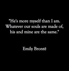'He's more myself than I am. Whatever our souls are made of, his and mine are the same.' | Emily Brontë